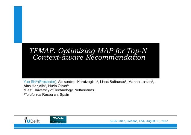 SIGIR 2012, Portland, USA, August 13, 2012 TFMAP: Optimizing MAP for Top-N Context-aware Recommendation Yue Shia (Presente...