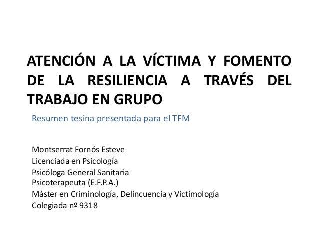 ATENCIÓN A LA VÍCTIMA Y FOMENTO DE LA RESILIENCIA A TRAVÉS DEL TRABAJO EN GRUPO Resumen tesina presentada para el TFM Mont...