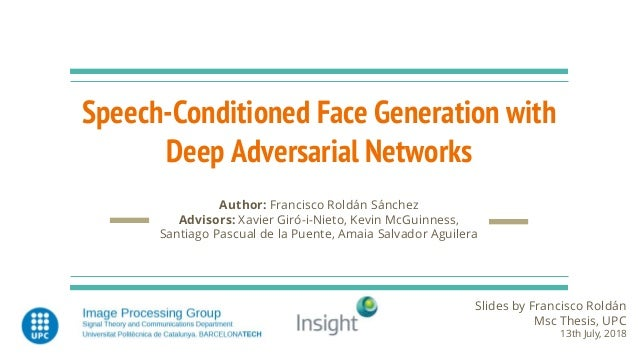 Speech-Conditioned Face Generation with Deep Adversarial Networks Slides by Francisco Roldán Msc Thesis, UPC 13th July, 20...