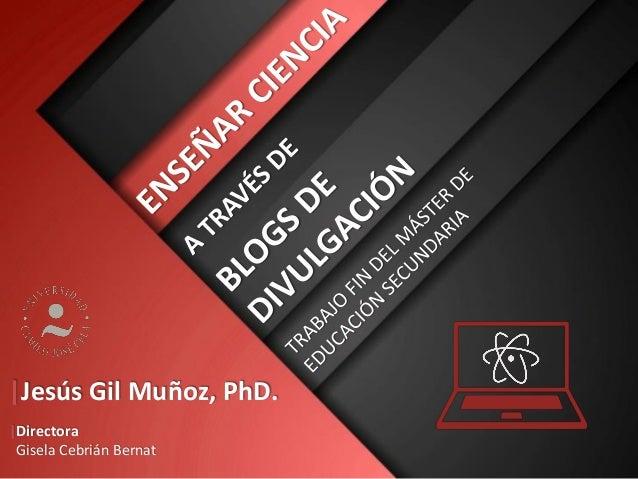 |Jesús Gil Muñoz, PhD. |Directora Gisela Cebrián Bernat
