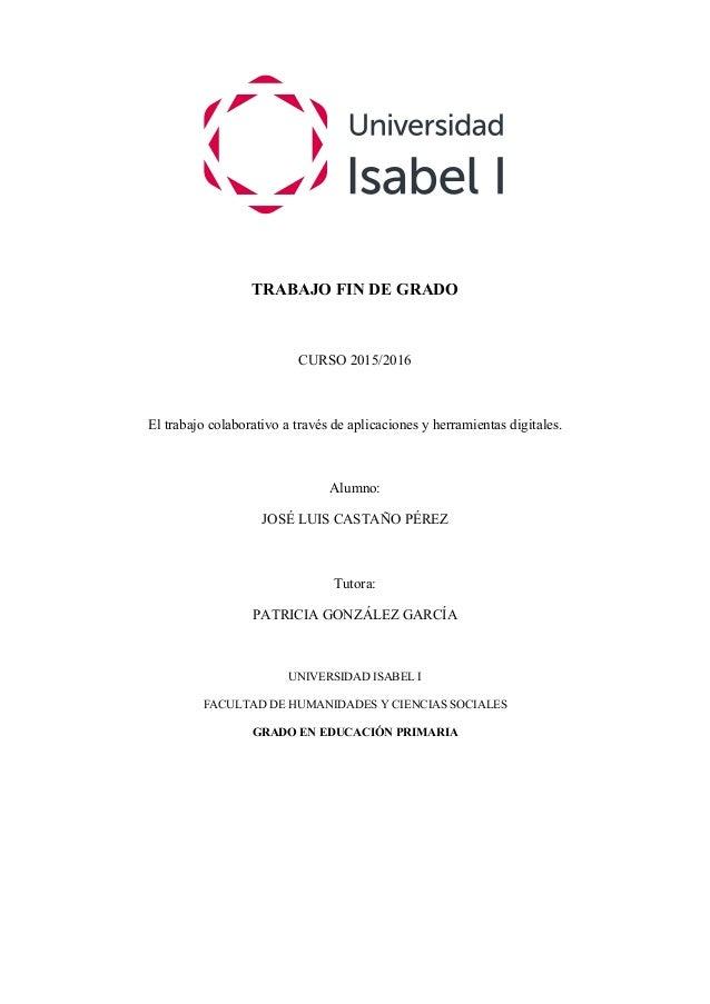 TRABAJO FIN DE GRADO CURSO 2015/2016 El trabajo colaborativo a través de aplicaciones y herramientas digitales. Alumno: JO...