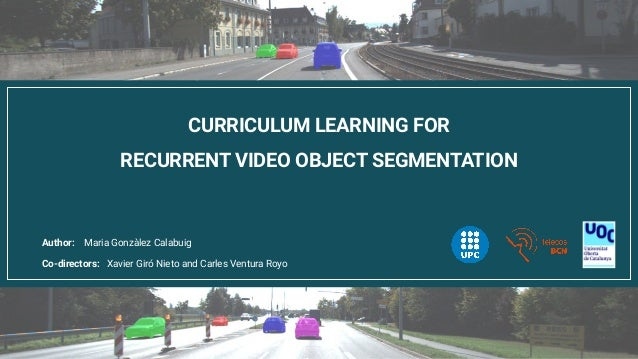 CURRICULUM LEARNING FOR RECURRENT VIDEO OBJECT SEGMENTATION Co-directors: Xavier Giró Nieto and Carles Ventura Royo Author...
