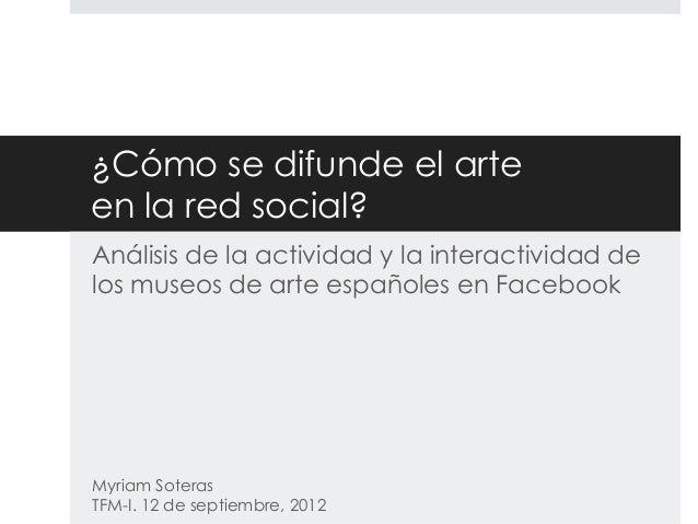 ¿Cómo se difunde el arte en la red social? Análisis de la actividad y la interactividad de los museos de arte españoles en...