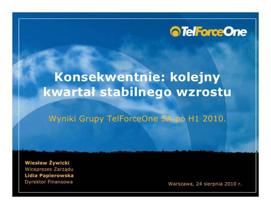Konsekwentnie: kolejny       kwartał stabilnego wzrostu          Wyniki Grupy TelForceOne SA po H1 2010.     Wiesław ywick...