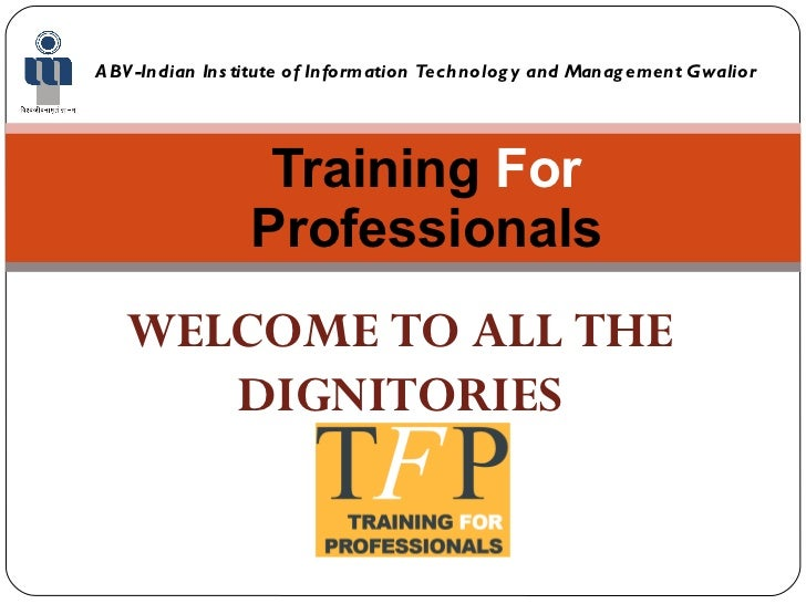 Training  For  Professionals ABV-Indian Institute of Information Technology and Management Gwalior WELCOME TO ALL THE DIGN...