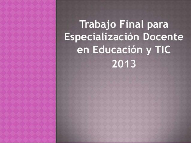 Trabajo Final paraEspecialización Docenteen Educación y TIC2013