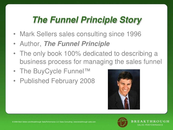 The Funnel Principle Story<br />Mark Sellers sales consulting since 1996<br />Author, The Funnel Principle<br />The only b...