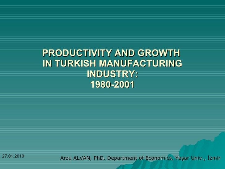 PRODUCTIVITY AND GROWTH  IN TURKISH MANUFACTURING INDUSTRY: 1980-2001 Arzu ALVAN, PhD. Department of Economics, Yaşar Univ...