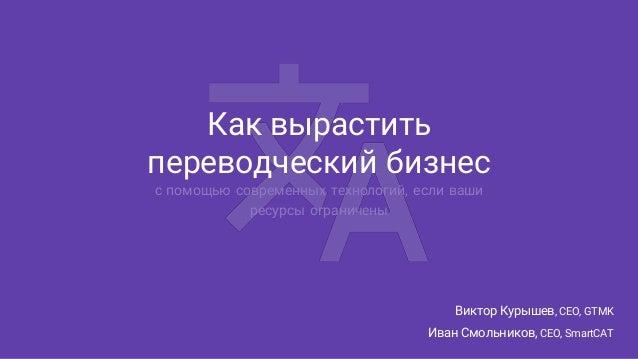 Как вырастить переводческий бизнес с помощью современных технологий, если ваши ресурсы ограничены Виктор Курышев, CEO, GTM...