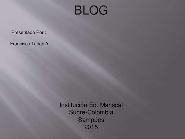 BLOG Presentado Por : Francisco Tuiran A. Institución Ed. Mariscal Sucre-Colombia Sampúes 2015