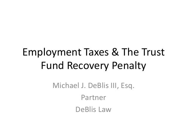 Employment Taxes & The Trust Fund Recovery Penalty Michael J. DeBlis III, Esq. Partner DeBlis Law