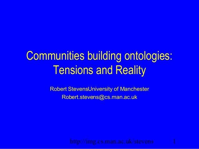 1http://img.cs.man.ac.uk/stevens Communities building ontologies: Tensions and Reality Robert StevensUniversity of Manches...