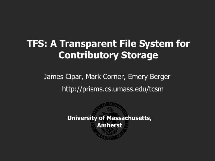 TFS: A Transparent File System for Contributory Storage James Cipar, Mark Corner, Emery Berger University of Massachusetts...