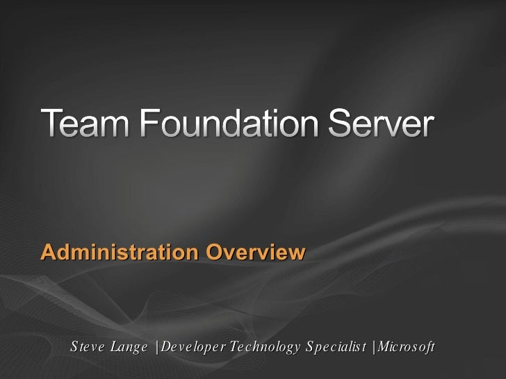 Administration Overview Steve Lange | Developer Technology Specialist | Microsoft