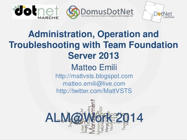 ALM@Work 2014  Administration, Operation and Troubleshooting with Team Foundation Server 2013 Matteo Emili http://mattvsts...