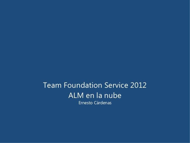 Team Foundation Service 2012      ALM en la nube         Ernesto Cárdenas