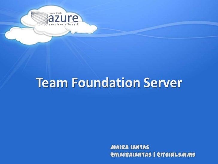 TeamFoundation Server<br />Maira Iantas@mairaiantas | @ItGirlsMMs<br />