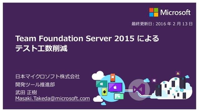 Team Foundation Server 2015 による テスト工数削減 日本マイクロソフト株式会社 開発ツール推進部 武田 正樹 Masaki.Takeda@microsoft.com 最終更新日: 2016 年 2 月 13 日