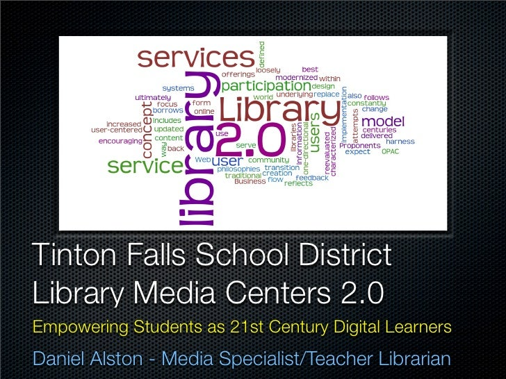Tinton Falls School DistrictLibrary Media Centers 2.0Empowering Students as 21st Century Digital LearnersDaniel Alston - M...