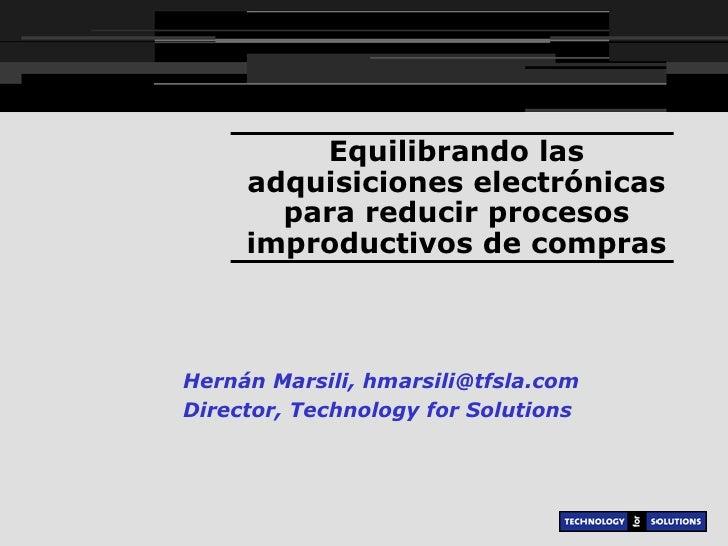 Equilibrando las adquisiciones electrónicas para reducir procesos improductivos de compras Hernán Marsili, hmarsili@tfsla....