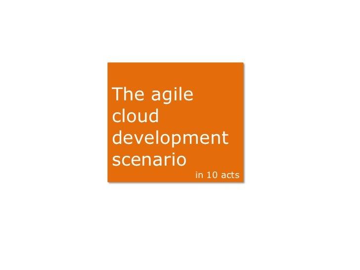 The agileclouddevelopmentscenario       in 10 acts