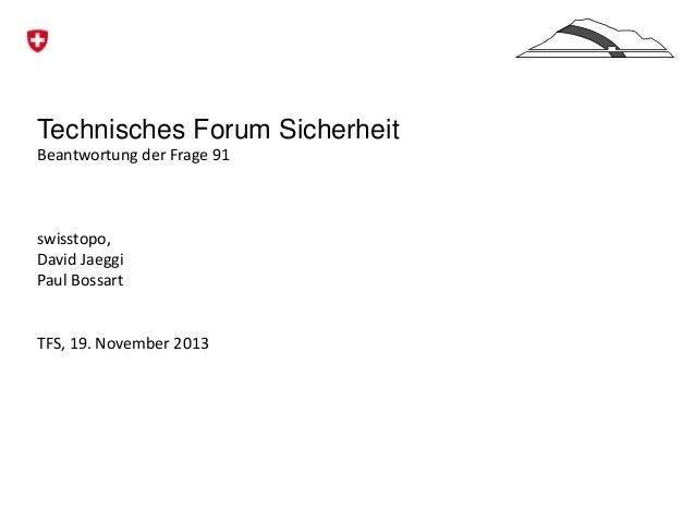 Technisches Forum Sicherheit Beantwortung der Frage 91  swisstopo, David Jaeggi Paul Bossart  TFS, 19. November 2013
