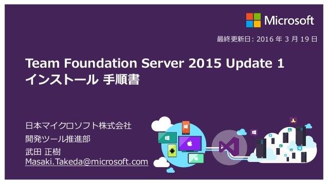Team Foundation Server 2015 Update 1 インストール 手順書 日本マイクロソフト株式会社 開発ツール推進部 武田 正樹 Masaki.Takeda@microsoft.com 最終更新日: 2016 年 3 月...