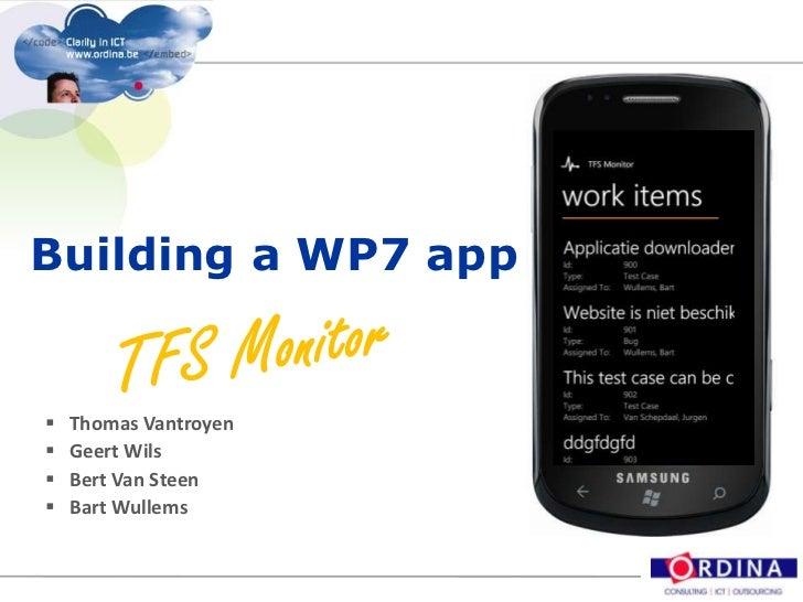 Building a WP7 app<br />TFS Monitor<br />Thomas Vantroyen<br />Geert Wils<br />Bert Van Steen<br />Bart Wullems<br />