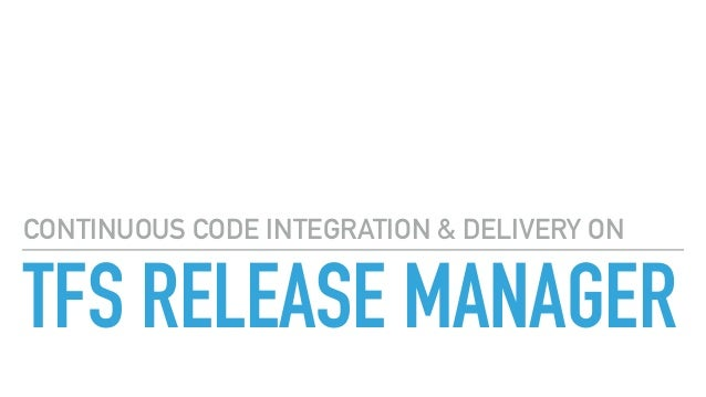 TFS RELEASE MANAGER CONTINUOUS CODE INTEGRATION & DELIVERY ON