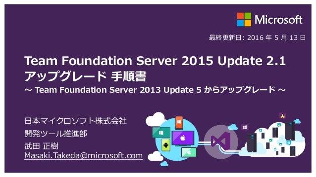 Team Foundation Server 2015 Update 2.1 アップグレード 手順書 ~ Team Foundation Server 2013 Update 5 からアップグレード ~ 日本マイクロソフト株式会社 開発ツール推...
