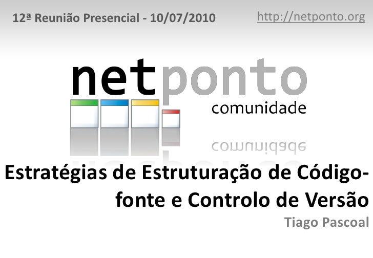 http://netponto.org<br />12ª Reunião Presencial - 10/07/2010<br />Estratégias de Estruturação de Código-fonte e Controlo d...