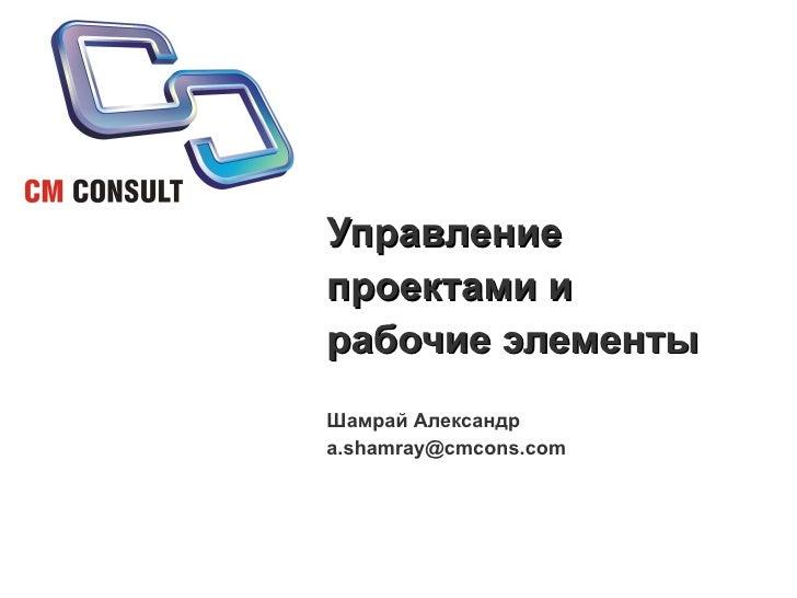 Управление проектами и рабочие элементы Шамрай Александр [email_address]