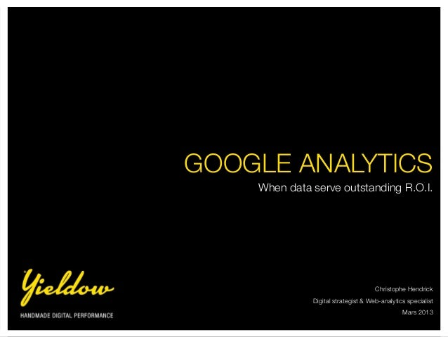 GOOGLE ANALYTICS    When data serve outstanding R.O.I.                                     Christophe Hendrick            ...