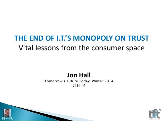 THE END OF I.T.'S MONOPOLY ON TRUST Vital lessons from the consumer space Jon Hall  Tomorrow's Future Today: Winter 2014 #...