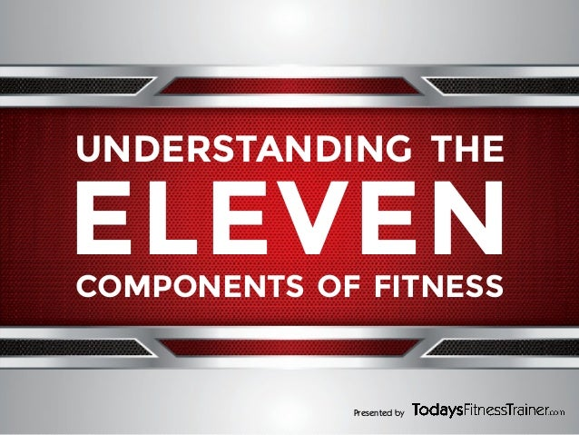 UNDERSTANDING THE  ELEVEN COMPONENTS OF FITNESS  Presented by
