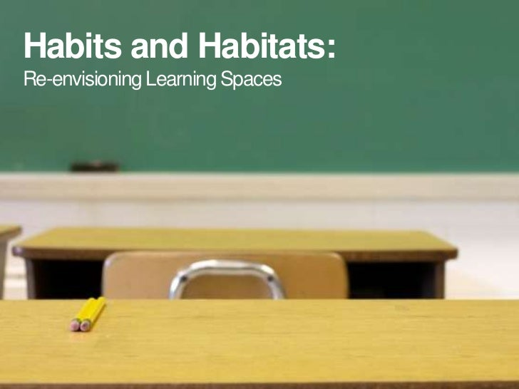 Habits and Habitats:Re-envisioning Learning Spaces