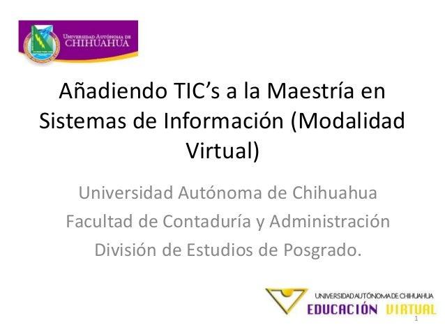 Añadiendo TIC's a la Maestría enSistemas de Información (ModalidadVirtual)Universidad Autónoma de ChihuahuaFacultad de Con...