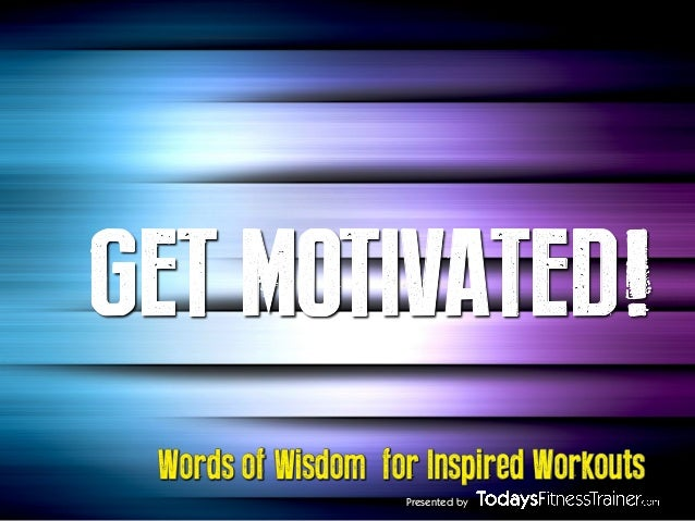 GET MOTIVATED! Words of Wisdom for Inspired Workouts Presented by