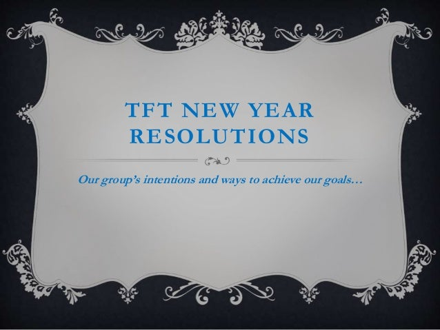 TFT NEW YEAR RESOLUTIONS Our group's intentions and ways to achieve our goals…
