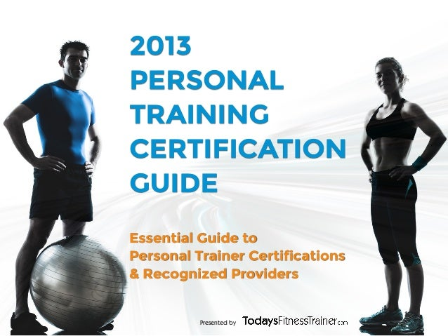 Presented by2013PERSONALTRAININGCERTIFICATIONGUIDEEssential Guide toPersonal Trainer Certifications& Recognized Providers
