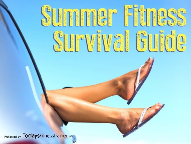 Presented by Summer Fitness Survival Guide Summer Fitness Survival Guide