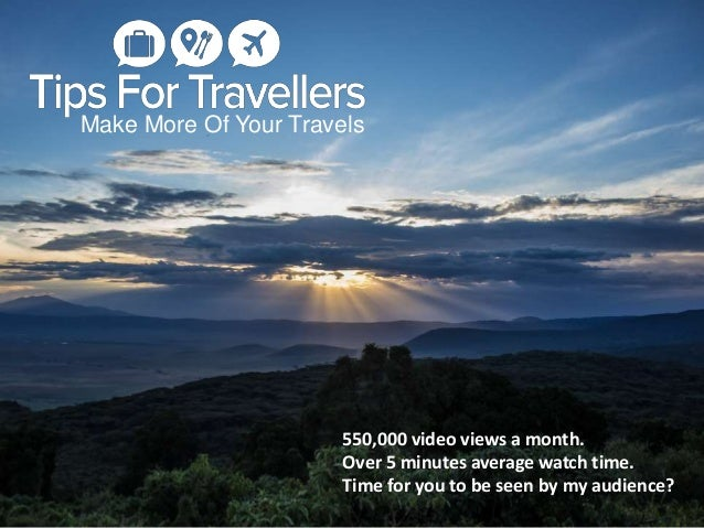 Make More Of Your Travels 550,000 video views a month. Over 5 minutes average watch time. Time for you to be seen by my au...