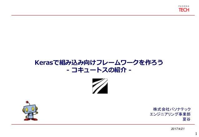 Kerasで組み込み向けフレームワークを作ろう - コキュートスの紹介 - 2017/4/21 株式会社パソナテック エンジニアリング事業部 夏谷 1