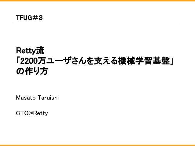 Retty流 「2200万ユーザさんを支える機械学習基盤」 の作り方 Masato Taruishi CTO@Retty TFUG#3