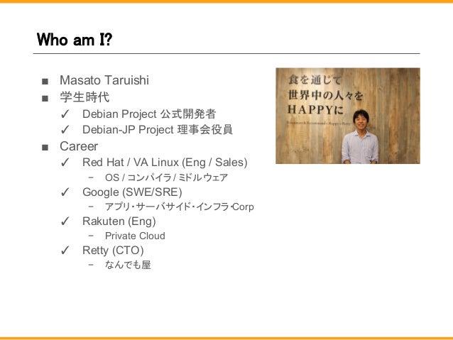 Who am I? ■ Masato Taruishi ■ 学生時代 ✓ Debian Project 公式開発者 ✓ Debian-JP Project 理事会役員 ■ Career ✓ Red Hat / VA Linux (Eng / S...