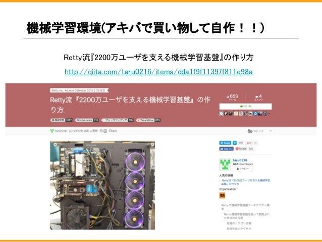 機械学習環境(アキバで買い物して自作!!) Retty流『2200万ユーザを支える機械学習基盤』の作り方 http://qiita.com/taru0216/items/dda1f9f11397f811e98a