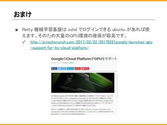おまけ ■ Retty 機械学習基盤は sshd でログインできる ubuntu があれば使 えます。そのため大量のGPU環境の確保が容易です。 ✓ http://jp.techcrunch.com/2017/02/22/20170221goo...