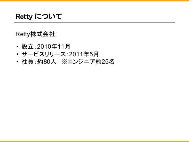 Retty について Retty株式会社 • 設立:2010年11月 • サービスリリース:2011年5月 • 社員:約80人 ※エンジニア約25名