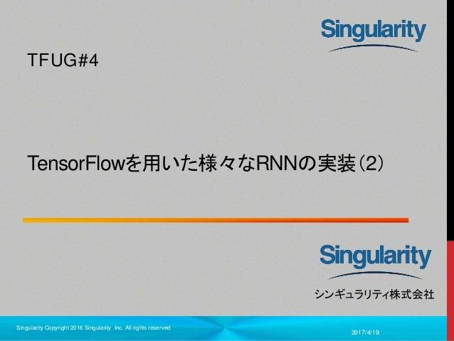 1 シンギュラリティ株式会社 TensorFlowを用いた様々なRNNの実装(2) TFUG#4 2017/4/19 Singularity Copyright 2016 Singularity Inc. All rights reserved