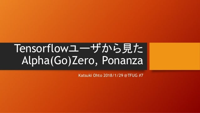 Tensorflowユーザから見た Alpha(Go)Zero, Ponanza Katsuki Ohto 2018/1/29 @TFUG #7